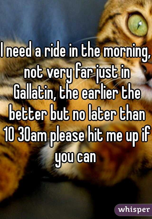 I need a ride in the morning, not very far just in Gallatin, the earlier the better but no later than 10 30am please hit me up if you can