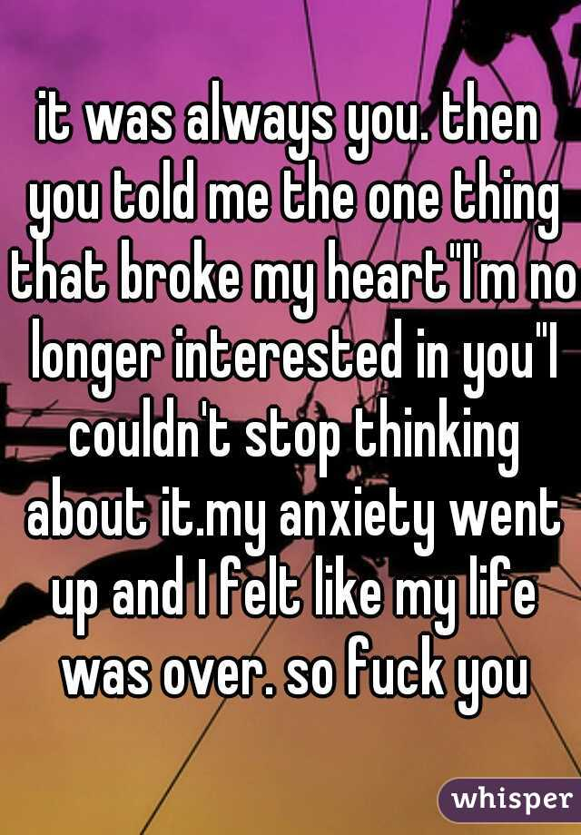 """it was always you. then you told me the one thing that broke my heart""""I'm no longer interested in you""""I couldn't stop thinking about it.my anxiety went up and I felt like my life was over. so fuck you"""