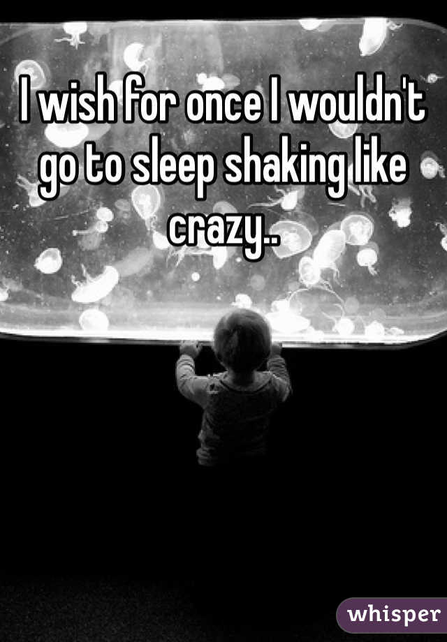 I wish for once I wouldn't go to sleep shaking like crazy..
