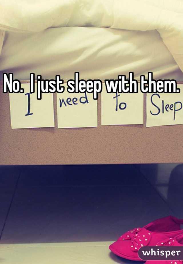 No.  I just sleep with them.