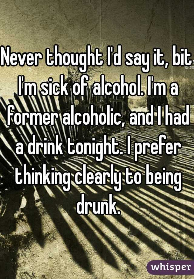 Never thought I'd say it, bit I'm sick of alcohol. I'm a former alcoholic, and I had a drink tonight. I prefer thinking clearly to being drunk.