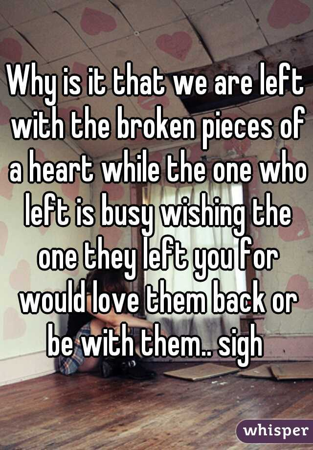 Why is it that we are left with the broken pieces of a heart while the one who left is busy wishing the one they left you for would love them back or be with them.. sigh