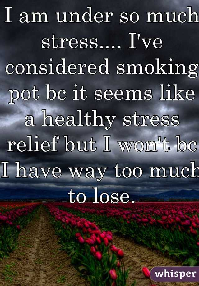 I am under so much stress.... I've considered smoking pot bc it seems like a healthy stress relief but I won't bc I have way too much to lose.