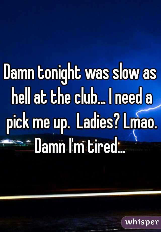 Damn tonight was slow as hell at the club... I need a pick me up.  Ladies? Lmao. Damn I'm tired...