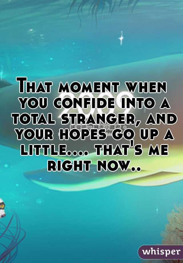 That moment when you confide into a total stranger, and your hopes go up a little.... that's me right now..