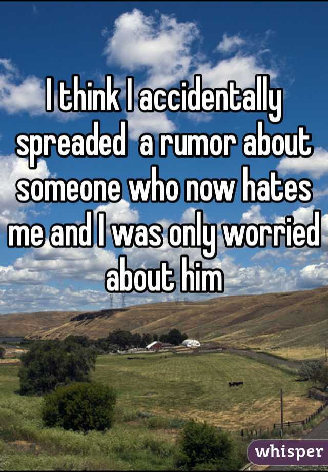 I think I accidentally spreaded  a rumor about someone who now hates me and I was only worried about him
