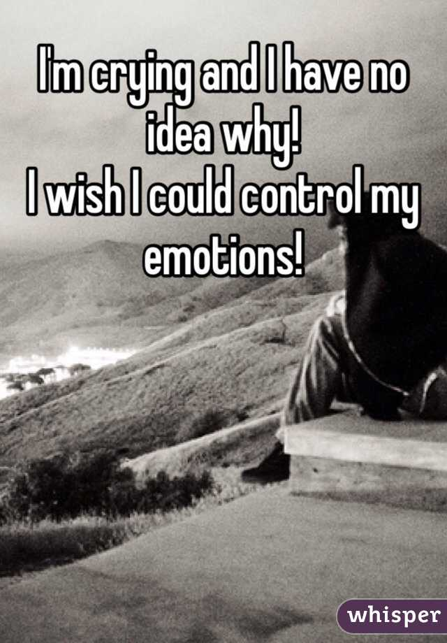I'm crying and I have no idea why!  I wish I could control my emotions!