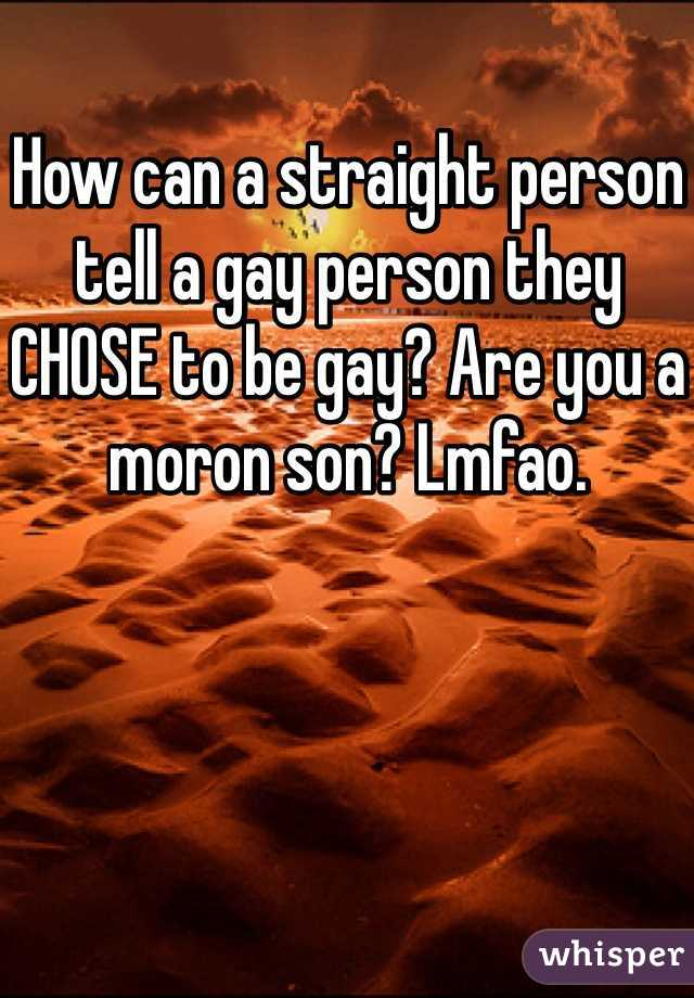How can a straight person tell a gay person they CHOSE to be gay? Are you a moron son? Lmfao.