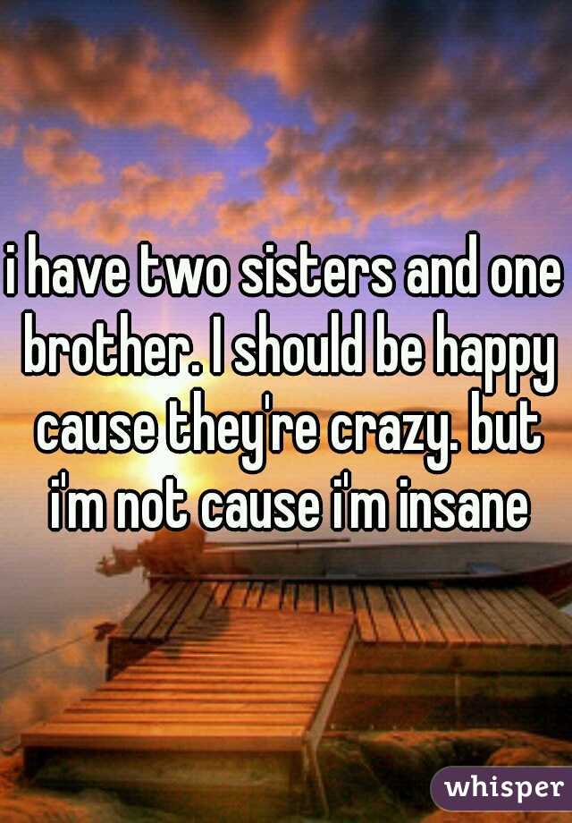 i have two sisters and one brother. I should be happy cause they're crazy. but i'm not cause i'm insane