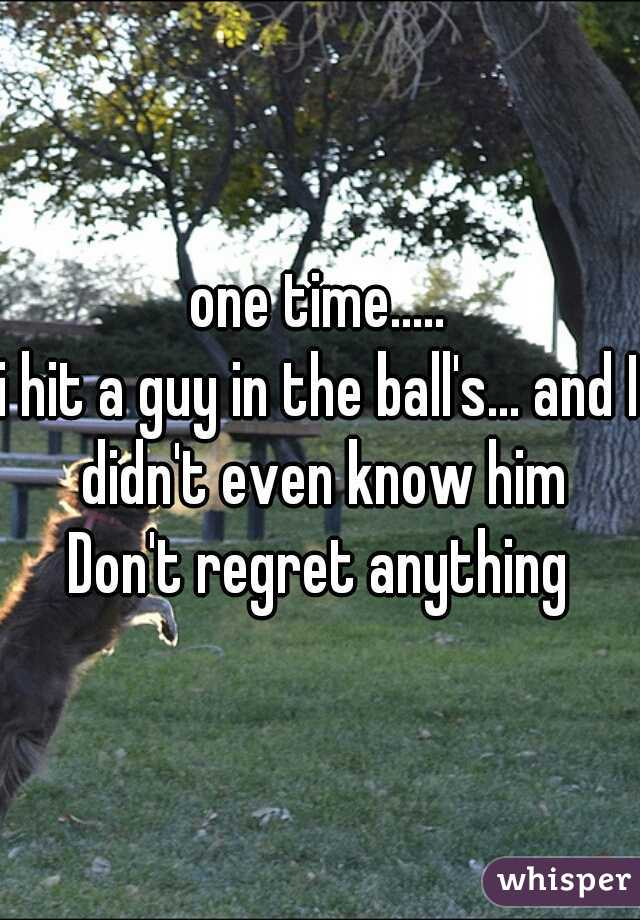 one time..... i hit a guy in the ball's... and I didn't even know him Don't regret anything