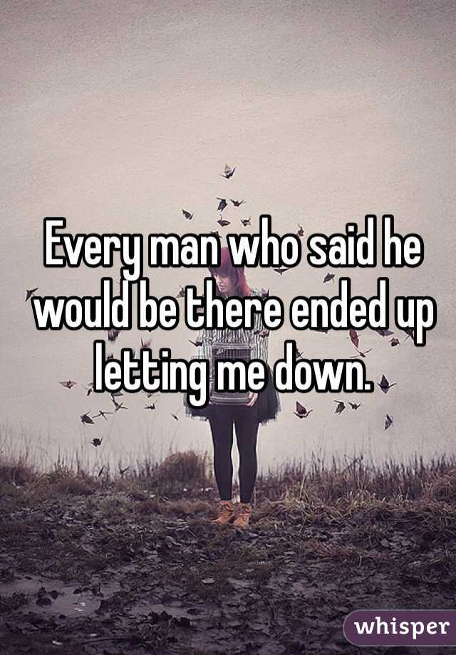 Every man who said he would be there ended up letting me down.