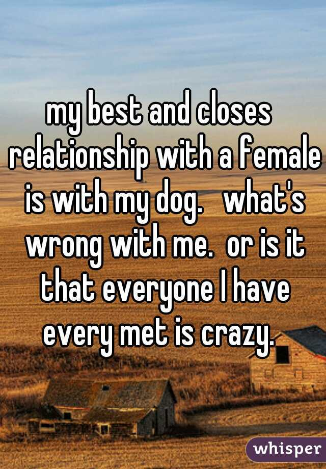 my best and closes  relationship with a female is with my dog.   what's wrong with me.  or is it that everyone I have every met is crazy.