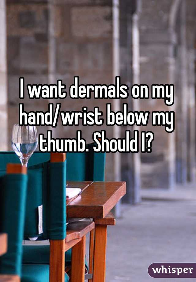 I want dermals on my hand/wrist below my thumb. Should I?