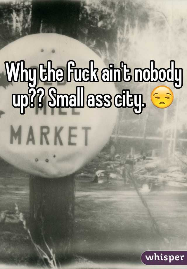 Why the fuck ain't nobody up?? Small ass city. 😒
