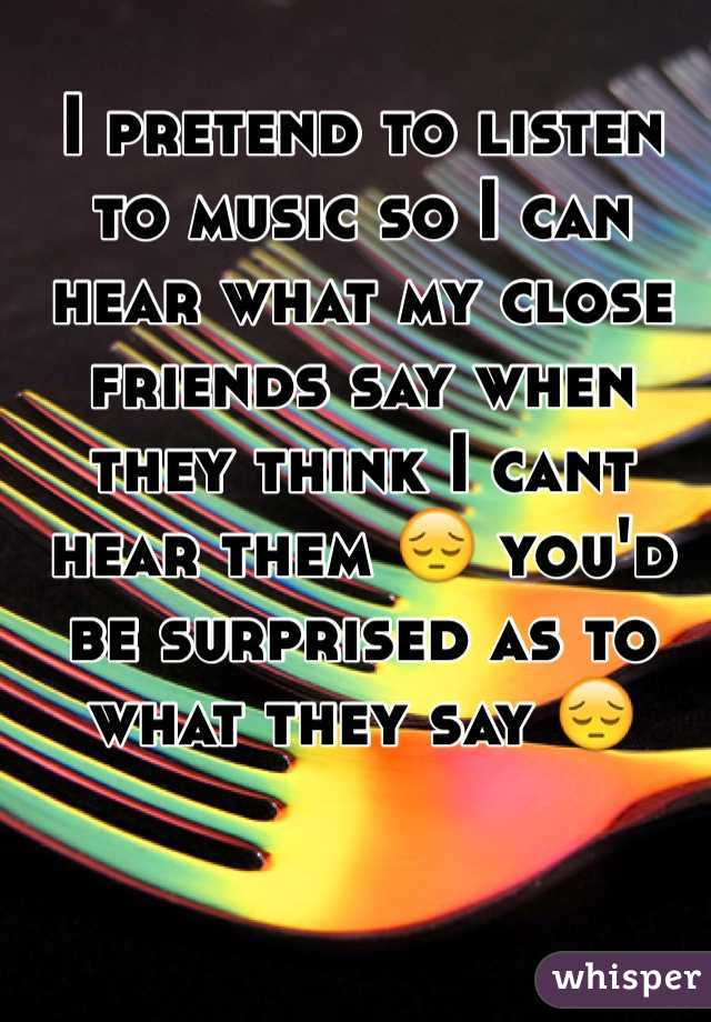 I pretend to listen to music so I can hear what my close friends say when they think I cant hear them 😔 you'd be surprised as to what they say 😔