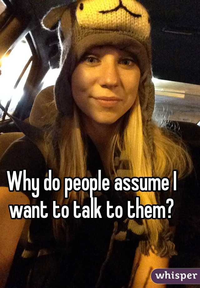 Why do people assume I want to talk to them?