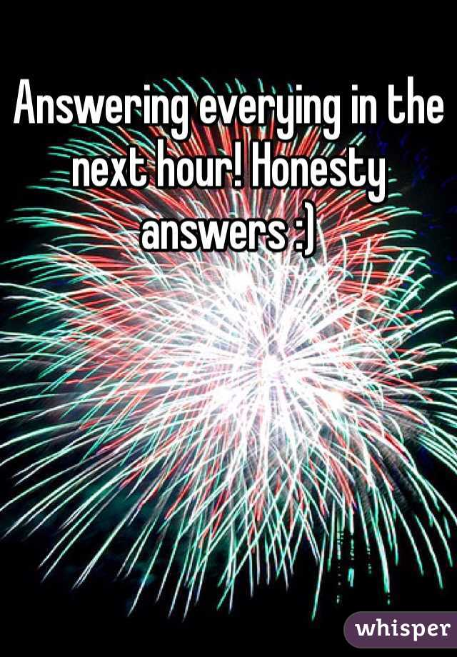 Answering everying in the next hour! Honesty answers :)