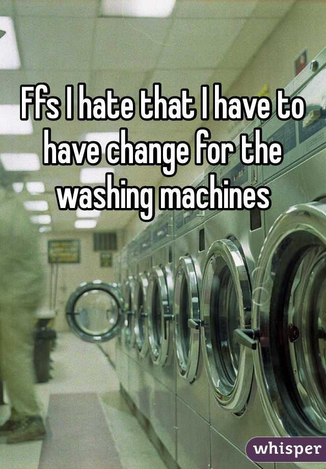 Ffs I hate that I have to have change for the washing machines