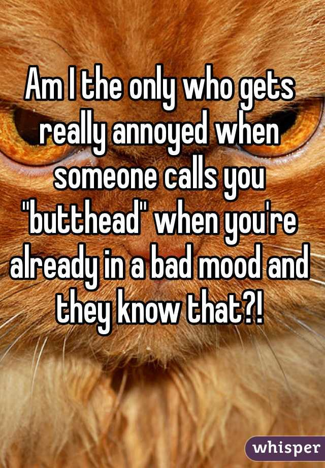 """Am I the only who gets really annoyed when someone calls you """"butthead"""" when you're already in a bad mood and they know that?!"""