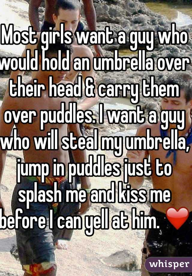 Most girls want a guy who would hold an umbrella over their head & carry them over puddles. I want a guy who will steal my umbrella, jump in puddles just to splash me and kiss me before I can yell at him. ❤️