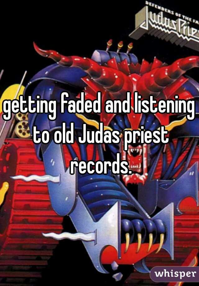 getting faded and listening to old Judas priest records.