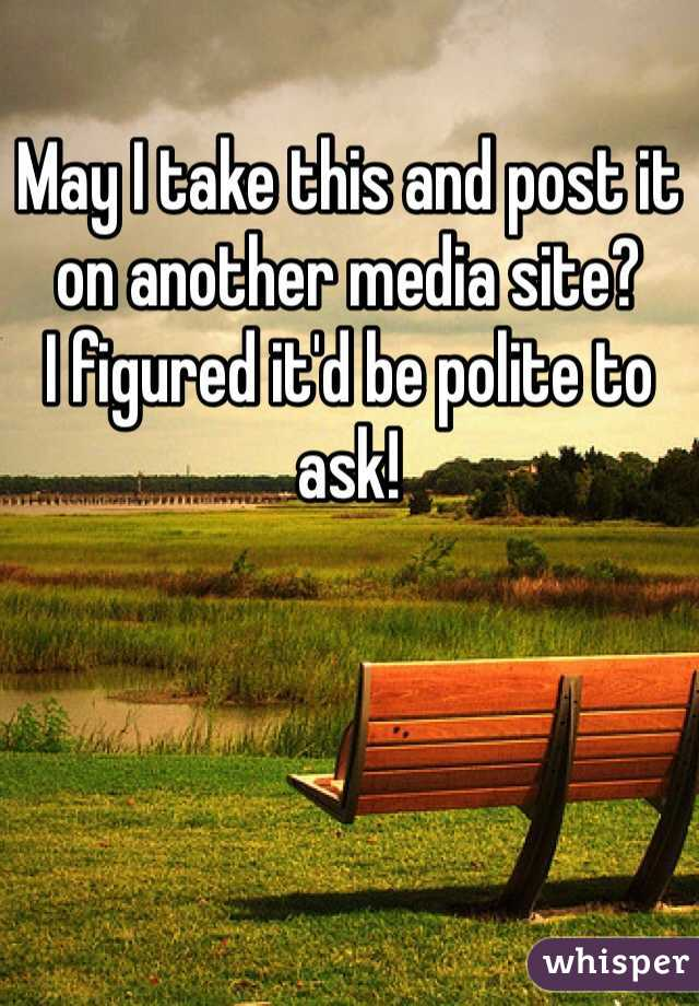 May I take this and post it on another media site?  I figured it'd be polite to ask!