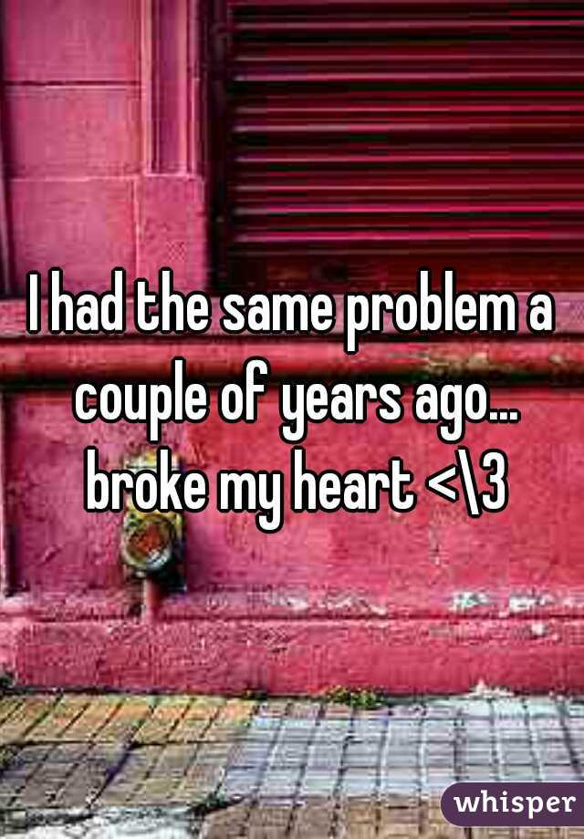 I had the same problem a couple of years ago... broke my heart <\3