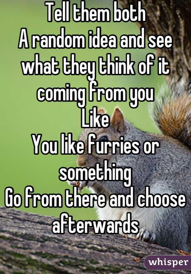 Tell them both  A random idea and see what they think of it coming from you Like  You like furries or something Go from there and choose afterwards
