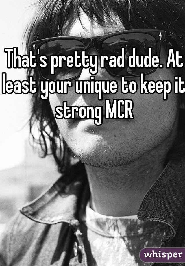 That's pretty rad dude. At least your unique to keep it strong MCR