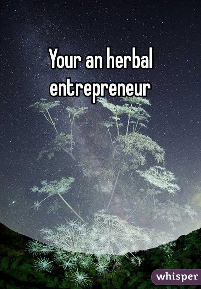 Your an herbal entrepreneur