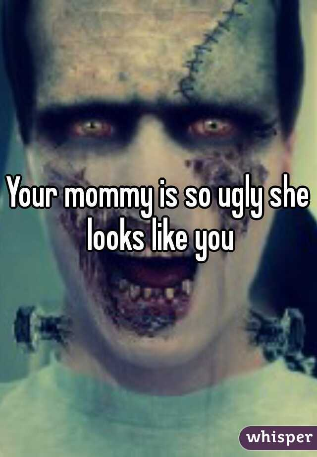 Your mommy is so ugly she looks like you