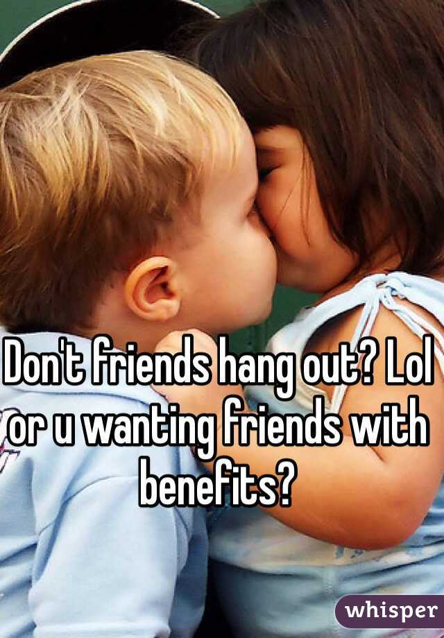 Don't friends hang out? Lol or u wanting friends with benefits?