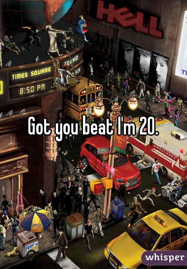 Got you beat I'm 20.