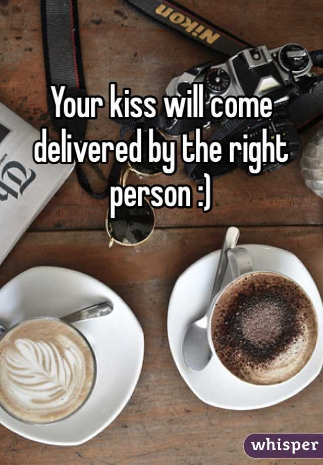Your kiss will come delivered by the right person :)