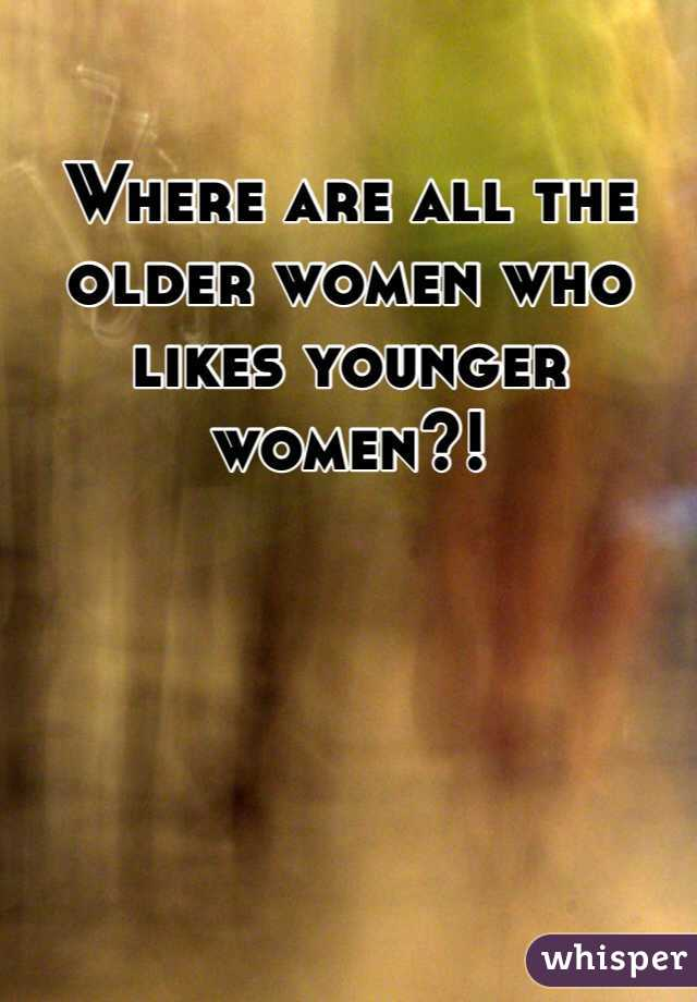 Where are all the older women who likes younger women?!