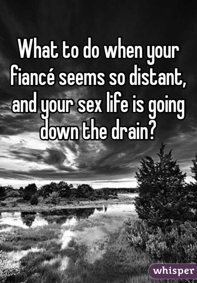 What to do when your fiancé seems so distant, and your sex life is going down the drain?