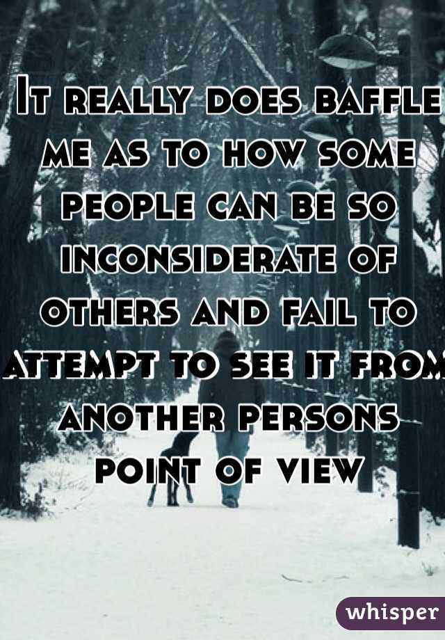 It really does baffle me as to how some people can be so inconsiderate of others and fail to attempt to see it from another persons point of view