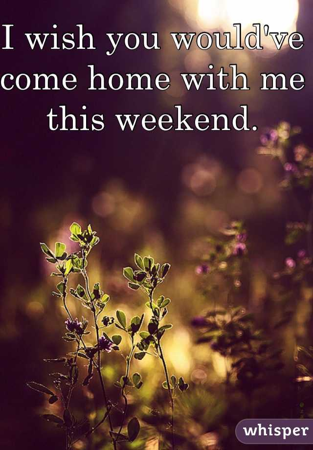 I wish you would've come home with me this weekend.