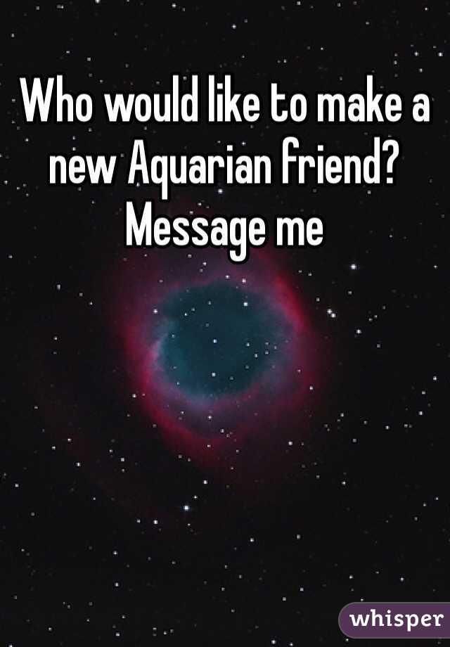 Who would like to make a new Aquarian friend? Message me