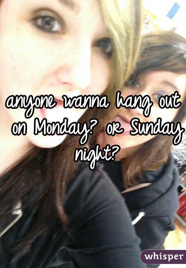 anyone wanna hang out on Monday? or Sunday night?