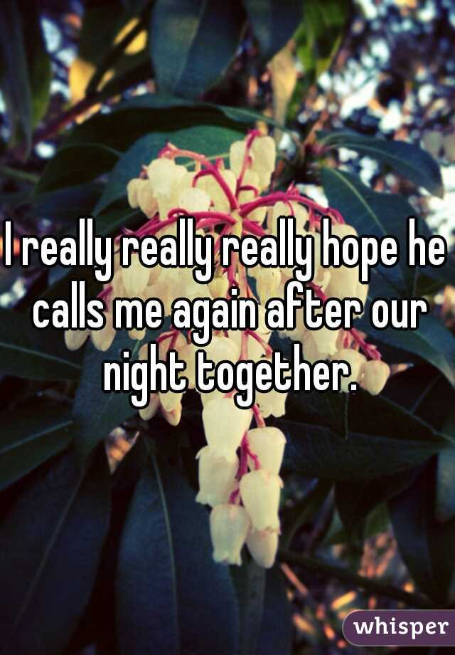 I really really really hope he calls me again after our night together.