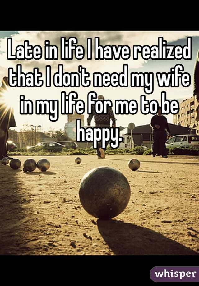 Late in life I have realized that I don't need my wife in my life for me to be happy.