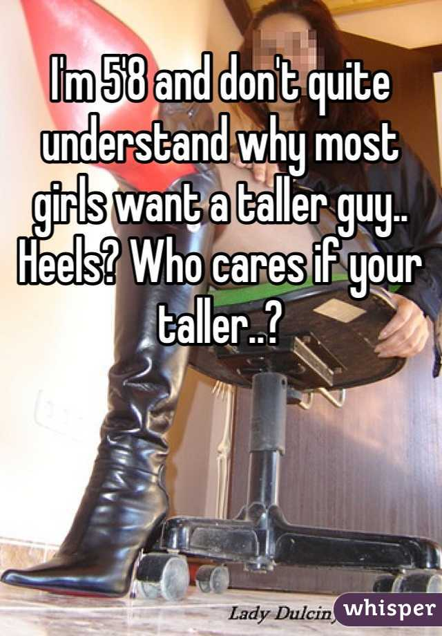 I'm 5'8 and don't quite understand why most girls want a taller guy.. Heels? Who cares if your taller..?