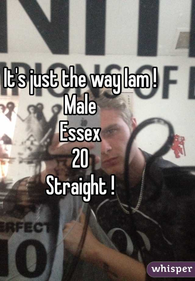 It's just the way Iam ! Male  Essex  20  Straight !