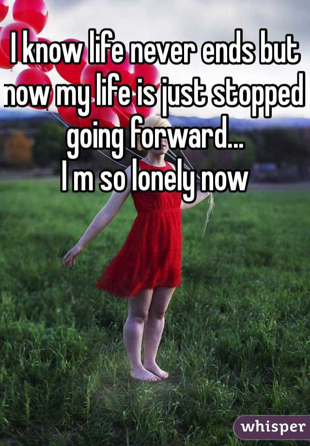 I know life never ends but now my life is just stopped going forward... I m so lonely now