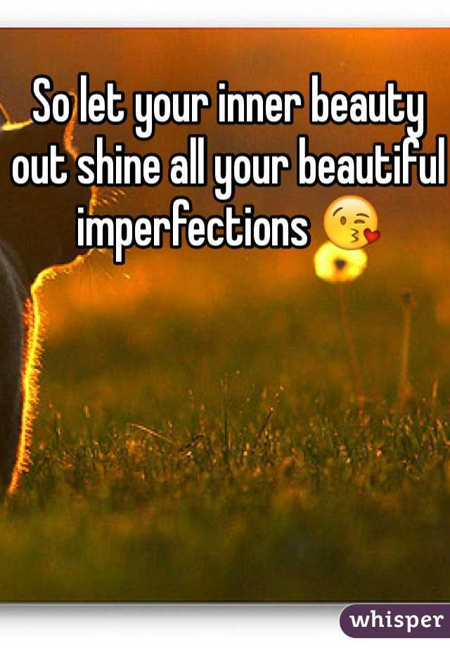 So let your inner beauty out shine all your beautiful imperfections 😘