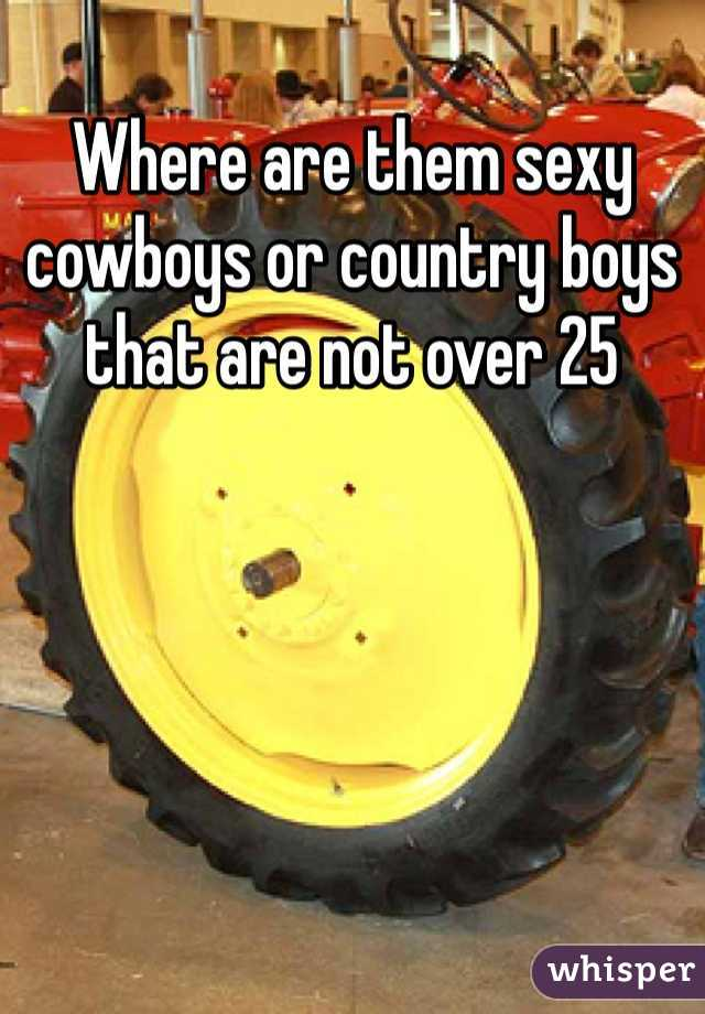 Where are them sexy cowboys or country boys that are not over 25
