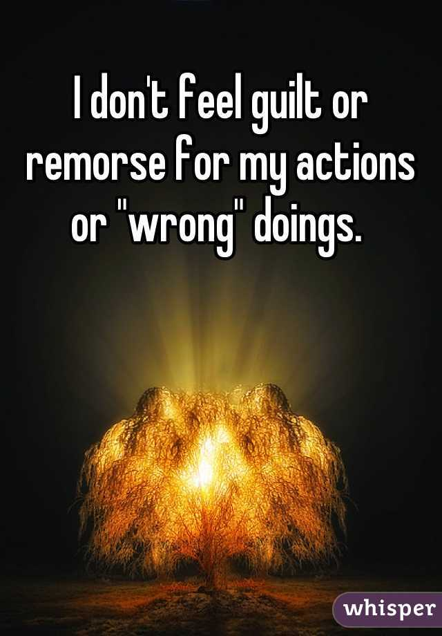 """I don't feel guilt or remorse for my actions or """"wrong"""" doings."""