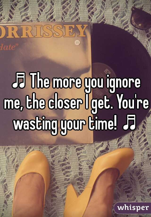 ♬The more you ignore me, the closer I get. You're wasting your time! ♬