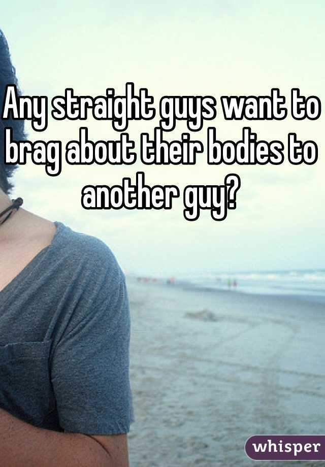 Any straight guys want to brag about their bodies to another guy?